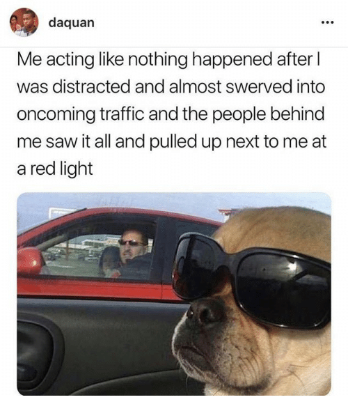 Behind Me: daquan  Me acting like nothing happened after  was distracted and almost swerved into  oncoming traffic and the people behind  me saw it all and pulled up next to me at  a red light