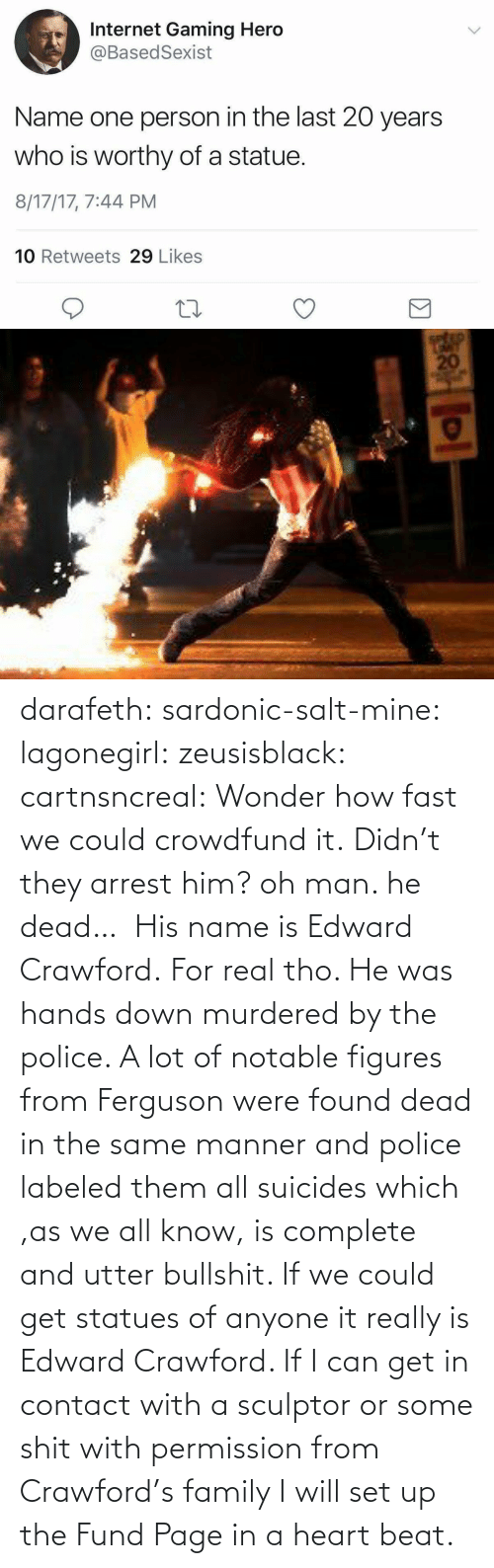 Could: darafeth: sardonic-salt-mine:  lagonegirl:  zeusisblack:  cartnsncreal:   Wonder how fast we could crowdfund it.    Didn't they arrest him?  oh man. he dead…   His name is Edward Crawford.   For real tho. He was hands down murdered by the police. A lot of notable figures from Ferguson were found dead in the same manner and police labeled them all suicides which ,as we all know, is complete and utter bullshit.  If we could get statues of anyone it really is Edward Crawford. If I can get in contact with a sculptor or some shit with permission from Crawford's family I will set up the Fund Page in a heart beat.