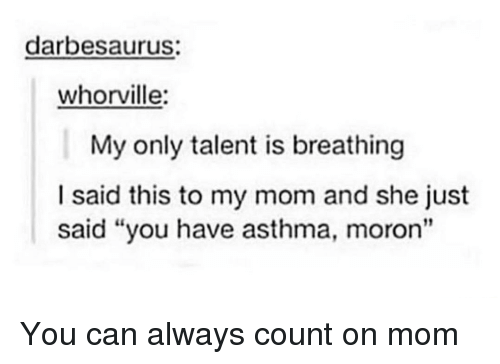 """Asthma, Mom, and Can: darbesaurus:  whorville:  My only talent is breathing  I said this to my mom and she just  said """"you have asthma, moron"""" You can always count on mom"""