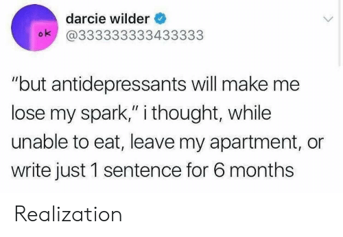 "realization: darcie wilder  ok @333333333433333  ""but antidepressants will make me  lose my spark,"" i thought, while  unable to eat, leave my apartment, or  write just 1 sentence for 6 months Realization"