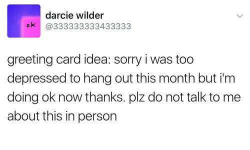 Sorry, Humans of Tumblr, and Idea: darcie wilder  ok @333333333433333  greeting card idea: sorry i was too  depressed to hang out this month but i'm  doing ok now thanks piz do not talk to me  about this in person