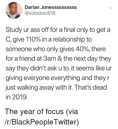 Andrew Bogut: Darian Jonessssssssss  @solodolo516  Study ur ass off for a final only to get a  C, give 110% in a relationship to  someone who only gives 40%, there  for a friend at 3am & the next day they  say they didn't ask u to. it seems like ur  giving everyone everything and they r  Just walking away with it. Ihat's dead  in 2019 The year of focus (via /r/BlackPeopleTwitter)