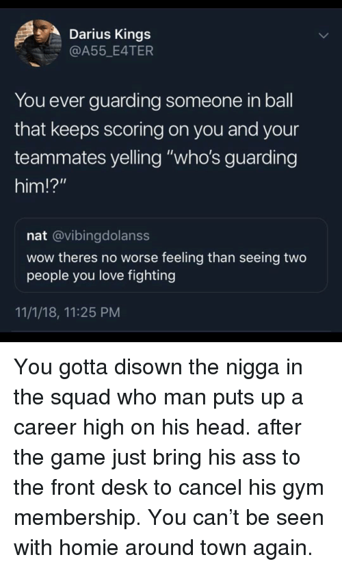 """Ass, Gym, and Head: Darius Kings  @A55 E4TER  You ever guarding someone in ball  that keeps scoring on you and your  teammates yelling """"who's guarding  him!?""""  nat @vibingdolanss  wow theres no worse feeling than seeing two  people you love fighting  11/1/18, 11:25 PM You gotta disown the nigga in the squad who man puts up a career high on his head. after the game just bring his ass to the front desk to cancel his gym membership. You can't be seen with homie around town again."""