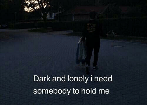Dark, Hold, and Lonely: Dark and lonely i need  somebody to hold me