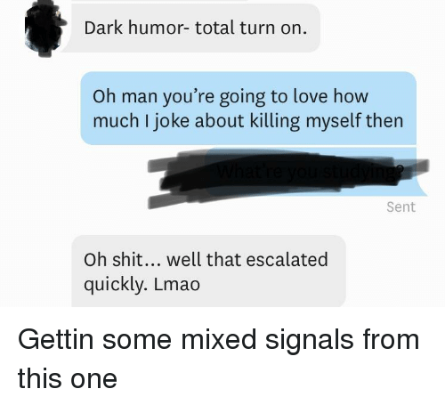 Lmao, Love, and Shit: Dark humor- total turn on.  Oh man you're going to love how  much I joke about killing myself then  Sent  Oh shit... well that escalated  quickly. Lmao