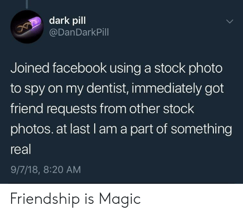 18 8: dark pill  @DanDarkPill  Joined facebook using a stock photo  to spy on my dentist, immediately got  friend requests from other stock  photos. at last l am a part of something  real  9/7/18, 8:20 AM Friendship is Magic