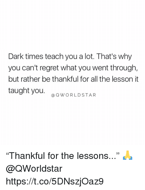 """Regret, All The, and Dark: Dark times teach you a lot. That's why  you can't regret what you went through,  but rather be thankful for all the lesson it  taught you.  @ QWORLDSTAR """"Thankful for the lessons..."""" 🙏 @QWorldstar https://t.co/5DNszjOaz9"""