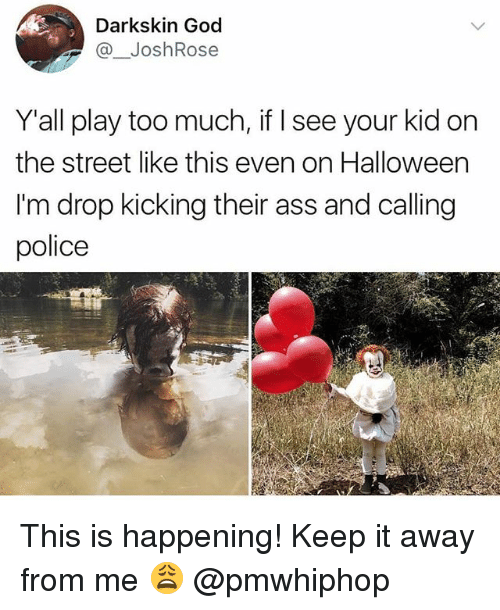 Ass, God, and Halloween: Darkskin God  @_JoshRose  Y'all play too much, if I see your kid on  the street like this even on Halloween  I'm drop kicking their ass and calling  police This is happening! Keep it away from me 😩 @pmwhiphop