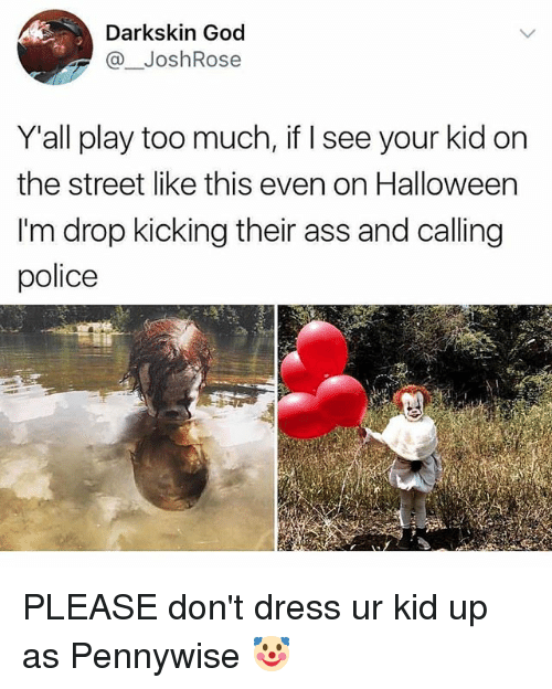 Ass, God, and Halloween: Darkskin God  @JoshRose  Y'all play too much, if I see your kid on  the street like this even on Halloween  I'm drop kicking their ass and calling  police PLEASE don't dress ur kid up as Pennywise 🤡