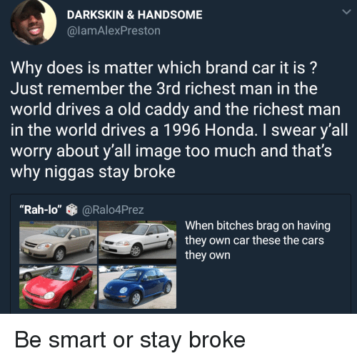"""Man In The World: DARKSKIN &HANDSOME  @lamAlexPreston  Why does is matter which brand car it is?  Just remember the 3rd richest man in the  world drives a old caddy and the richest man  in the world drives a 1996 Honda. I swear y'all  worry about y'all image too much and that's  why niggas stay broke  """"Rah-lo""""@Ralo4Prez  When bitches brag on having  they own car these the cars  they own Be smart or stay broke"""