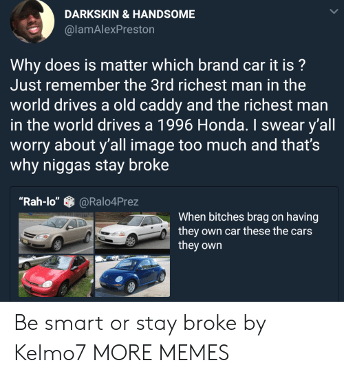 """Man In The World: DARKSKIN &HANDSOME  @lamAlexPreston  Why does is matter which brand car it is?  Just remember the 3rd richest man in the  world drives a old caddy and the richest man  in the world drives a 1996 Honda. I swear y'all  worry about y'all image too much and that's  why niggas stay broke  """"Rah-lo""""@Ralo4Prez  When bitches brag on having  they own car these the cars  they own Be smart or stay broke by Kelmo7 MORE MEMES"""