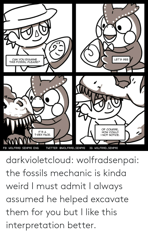 kinda: darkvioletcloud:  wolfradsenpai:   the fossils mechanic is kinda weird I must admit     I always assumed he helped excavate them for you but I like this interpretation better.