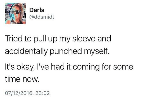 Darla, Okay, and Time: Darla  @ddsmidt  Tried to pull up my sleeve and  accidentally punched myself.  It's okay, l've had it coming for some  time now.  07/12/2016, 23:02