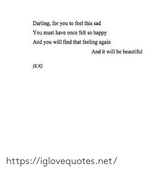 Will Find: Darling, for you to feel this sad  You must have once felt so happy  And you will find that feeling again  And it will be beautiful  (E.K https://iglovequotes.net/
