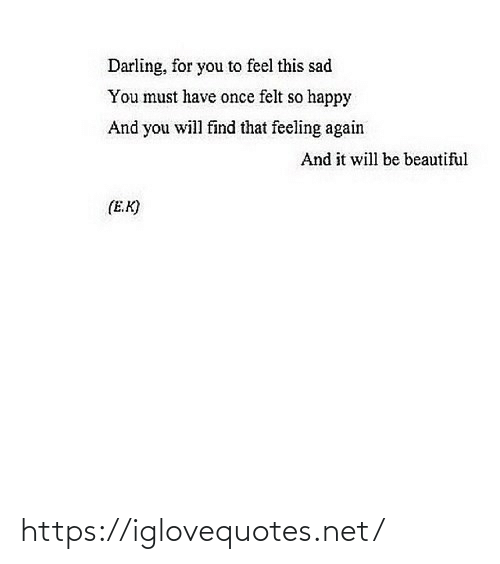 Will Find: Darling, for you to feel this sad  You must have once felt so happy  And you will find that feeling again  And it will be beautiful  (E.K) https://iglovequotes.net/