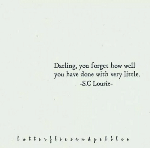 How, Darling, and You: Darling, you forget how well  you have done with very little.  -SC Lourie-