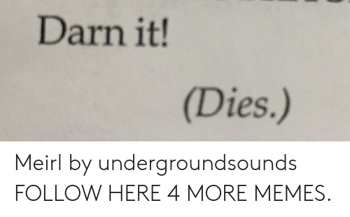 Darn It: Darn it!  (Dies.) Meirl by undergroundsounds FOLLOW HERE 4 MORE MEMES.