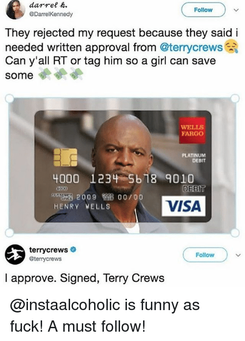 Funny, Meme, and Terry Crews: darrel  @DarrelKennedy  Follow  They rejected my request because they said i  needed written approval from @terrycrews  Can y'all RT or tag him so a girl can save  some  WELLS  FARGO  PLATINUM  DEBIT  4000 1234 5b 18 9010  10:0  200900/00  HENRY VELLS  VISA  terrycrews  @terrycrews  Follow  I approve. Signed, Terry Crews @instaalcoholic is funny as fuck! A must follow!