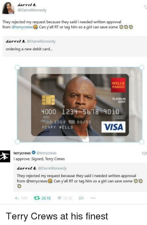 Terry Crews, Fargo, and Girl: darrel .  @DarrelKennedy  They rejected my request because they said i needed written approval  from @terrycrewsCan y'all RT or tag him so a girl can save some  darrel &. @DarrelKennedy  ordering a new debit card...  WELLS  FARGO  PLATINUM  DEBIT  4000 1234 5b18 9010  DEBIT  VISA  200900/00  HENRY VELLS  terrycrews @terrycrews  I approve. Signed, Terry Crews  12h  darrel k. @DarrelKennedy  They rejected my request because they said i needed written approval  from @terrycrews@) Can yall RT or tag him so a girl can save someでゆ  わ199 다 28.1 K 73.1K … <p>Terry Crews at his finest</p>