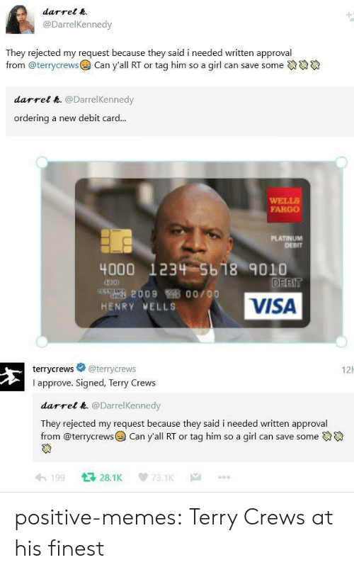 Memes, Terry Crews, and Tumblr: darrel .  @DarrelKennedy  They rejected my request because they said i needed written approval  from @terrycrewsCan y'all RT or tag him so a girl can save some  darrel &. @DarrelKennedy  ordering a new debit card...  WELLS  FARGO  PLATINUM  DEBIT  4000 1234 5b18 9010  200900/00  HENRY VELLS  VISA  terrycrews @terrycrews  I approve. Signed, Terry Crews  12h  darrel k. @DarrelKennedy  They rejected my request because they said i needed written approval  from @terrycrews@) Can yall RT or tag him so a girl can save someでゆ  わ199 다 28.1 K 73.1K … positive-memes:  Terry Crews at his finest