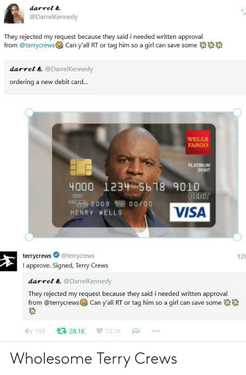 Terry Crews, Fargo, and Girl: darrel .  @DarrelKennedy  They rejected my request because they said i needed written approval  from @terrycrewsCan y'all RT or tag him so a girl can save some  darrel &. @DarrelKennedy  ordering a new debit card...  WELLS  FARGO  PLATINUM  DEBIT  4000 1234 5b18 9010  200900/00  HENRY VELLS  VISA  terrycrews @terrycrews  I approve. Signed, Terry Crews  12h  darrel k. @DarrelKennedy  They rejected my request because they said i needed written approval  from @terrycrews@) Can yall RT or tag him so a girl can save someでゆ  わ199 다 28.1 K 73.1K … Wholesome Terry Crews