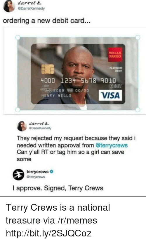 Memes, Terry Crews, and Fargo: darrel h.  @DarrelKennedy  ordering a new debit card...  WELL  FARGO  LATINUM  4000 1234 5b 18 9010  VISA  HENRY VELLS  darret k  They rejected my request because they said i  needed written approval from @terrycrews  Can y'all RT or tag him so a girl can save  some  terrycrews  Gterrycrews  I approve. Signed, Terry Crews Terry Crews is a national treasure via /r/memes http://bit.ly/2SJQCoz