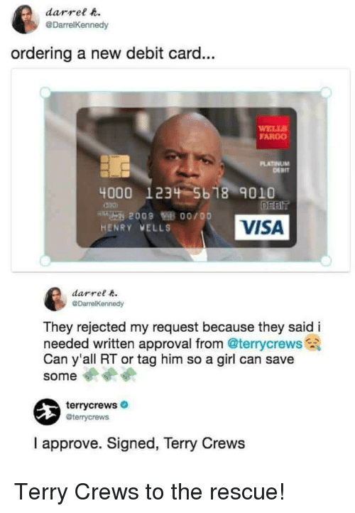 Terry Crews, Fargo, and Girl: darrel t  @DarrelKennedy  ordering a new debit card...  ELLS  FARGO  PLATINUM  DERIT  4000 1234 5b 18 9010  VISA  HENRY VELLS  darrel  They rejected my request because they said i  needed written approval from @terrycrews  Can y'all RT or tag him so a girl can save  some  terrycrews  @terrycrews  I approve. Signed, Terry Crews Terry Crews to the rescue!