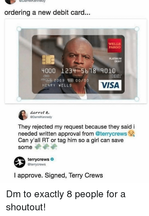 Memes, Terry Crews, and Fargo: DarrelkehhedY  ay  ordering a new debit card...  WELL  FARGO  LATINUM  DEBIT  4000 1234-5618 9010  doo  HENRY VELLS  VISA  darret  @DarrelKennedy  They rejected my request because they said i  needed written approval from @terrycrews  Can y'all RT or tag him so a girl can save  some  terrycrews  @terrycrews  I approve. Signed, Terry Crews Dm to exactly 8 people for a shoutout!