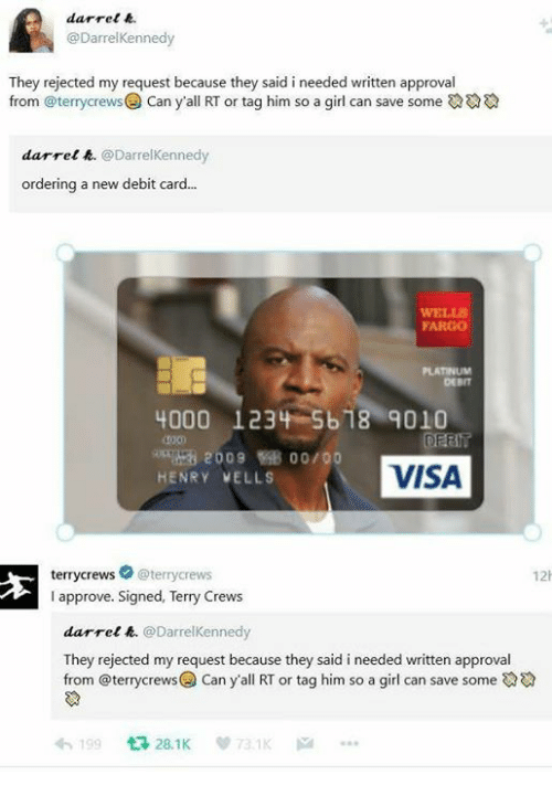 Boo, Terry Crews, and Fargo: @DarrelKennedy  They rejected my request because they said i needed written approval  from @terrycrewsCan y'all RT or tag him so a girl can save some  darre!凫. @DarrelKennedy  new debit card...  WELLS  FARGO  DEBIT  4000 1234 5618 9010  amari 2009 Boo/00  HENRY VELLS  VISA  terrycrews @terrycrews  I approve. Signed, Terry Crews  12  darrele. @DarrelKennedy  They rejected my request because they said i needed written approval  from @terrycrewsCan y'all RT or tag him so a girl can save some  199 28.1K 73.1K