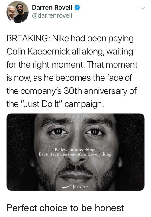 "Colin Kaepernick, Just Do It, and Nike: Darren Rovell  @darrenrovell  BREAKING: Nike had been paying  Colin Kaepernick all along, waiting  for the right moment. That moment  is now, as he becomes the face of  the company's 30th anniversary of  the ""Just Do lt"" campaign  Believe in something.  Even if it means sacrificing everything  Just do it. Perfect choice to be honest"