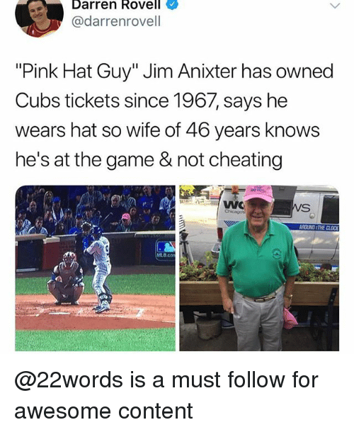 "Cheating, Memes, and The Game: Darren Rovell  @darrenrovell  ""Pink Hat Guy"" Jim Anixter has owned  Cubs tickets since 1967, says he  wears hat so wife of 46 years knows  he's at the game & not cheating  В со @22words is a must follow for awesome content"