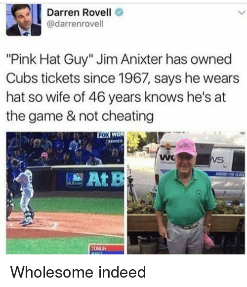 "Cheating, The Game, and Cubs: Darren Rovell  @darrenrovell  ""Pink Hat Guy"" Jim Anixter has owned  Cubs tickets since 1967, says he wears  hat so wife of 46 years knows he's at  the game & not cheating  ox  FOX WOR  SERIES  ta  WC  VS <p>Wholesome indeed</p>"