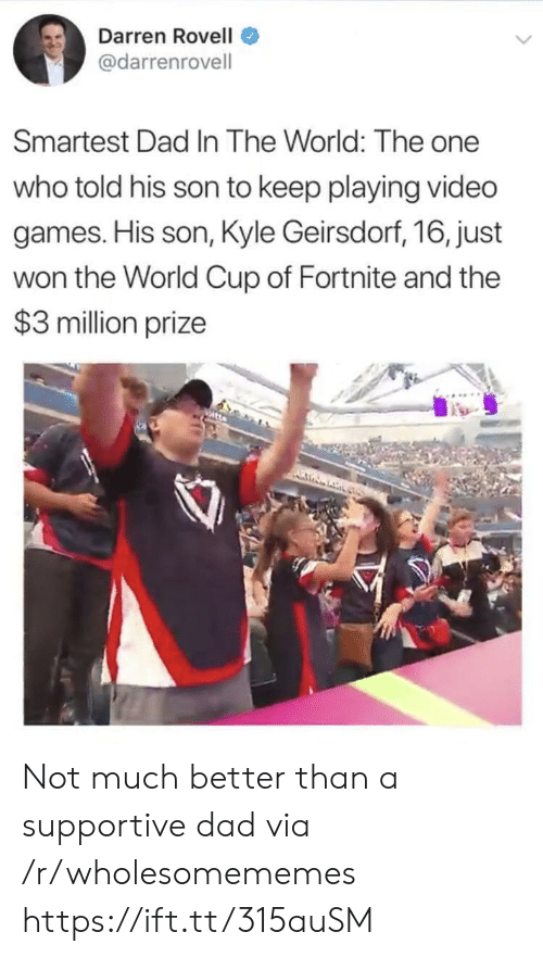 World Cup: Darren Rovell  @darrenrovell  Smartest Dad In The World: The one  who told his son to keep playing video  games. His son, Kyle Geirsdorf, 16, just  won the World Cup of Fortnite and the  $3 million prize Not much better than a supportive dad via /r/wholesomememes https://ift.tt/315auSM
