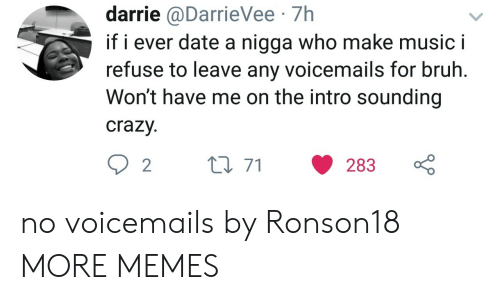 Bruh, Crazy, and Dank: darrie @DarrieVee 7h  if i ever date a nigga who make music i  refuse to leave any voicemails for bruh.  Won't have me on the intro sounding  crazy  2t0 71 283 no voicemails by Ronson18 MORE MEMES