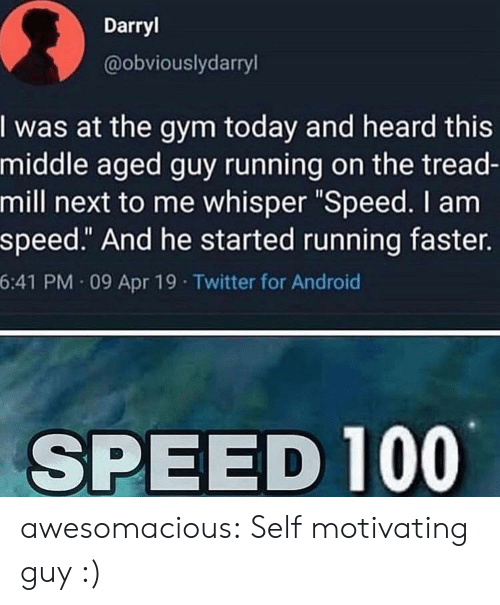 """Android, Gym, and Tumblr: Darryl  @obviouslydarryl  I was at the gym today and heard this  middle aged guy running on the tread-  mill next to me whisper """"Speed. I am  speed."""" And he started running faster.  6:41 PM 09 Apr 19 Twitter for Android  SPEED 100 awesomacious:  Self motivating guy :)"""