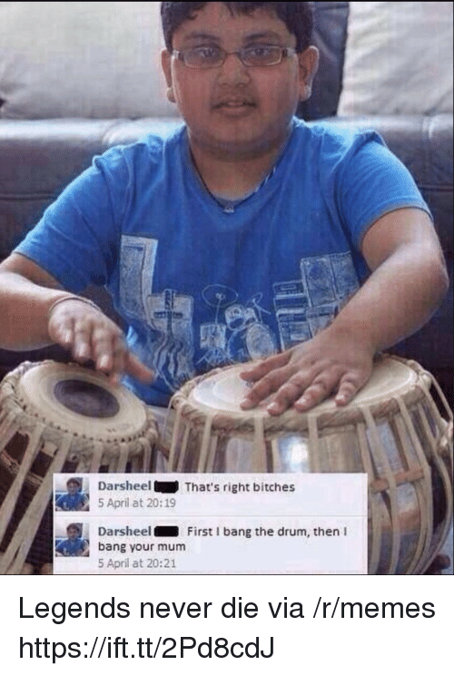 Memes, April, and Legends Never Die: DarsheelThat's right bitches  5 April at 20:19  Darsheel First I bang the drum, then I  bang your mum  5 April at 20:21 Legends never die via /r/memes https://ift.tt/2Pd8cdJ