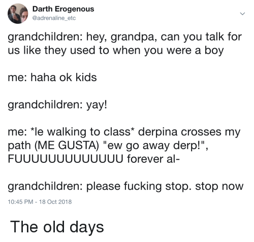"derpina: Darth Erogenous  @adrenaline_etc  grandchildren: hey, grandpa, can you talk for  us like they used to when you were a boy  me: haha ok kids  grandchildren: yay!  me: ""le walking to class* derpina crosses my  path (ME GUSTA) ""ew go away derp!"",  FUUUUUUUUUUUUU forever al-  grandchildren: please fucking stop. stop now  10:45 PM -18 Oct 2018 The old days"
