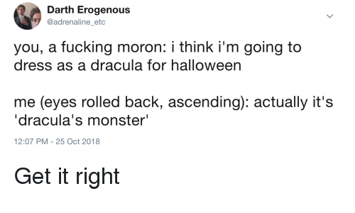 """adrenaline: Darth Erogenous  @adrenaline etc  you, a fucking moron: i think i'm going to  dress as a dracula for halloween  me (eyes rolled back, ascending): actually it's  """"dracula's monster""""  12:07 PM -25 Oct 2018 Get it right"""
