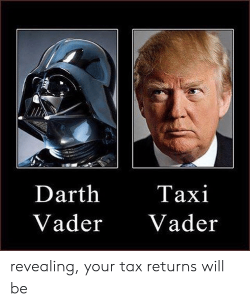 vader: Darth  Vader Vader  Taxi revealing, your tax returns will be