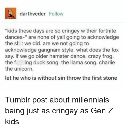 """tumblr post: darthvcder Follow  """"kids these days are so cringey w their fortnite  dances-"""" are none of yall going to acknowledge  the sh t we did. are we not going to  acknowledge gangnam style. what does the fox  say. if we go older hamster dance. crazy frog  the f ing duck song. the llama song. charlie  the unicorn.  let he who is without sin throw the first stone Tumblr post about millennials being just as cringey as Gen Z kids"""
