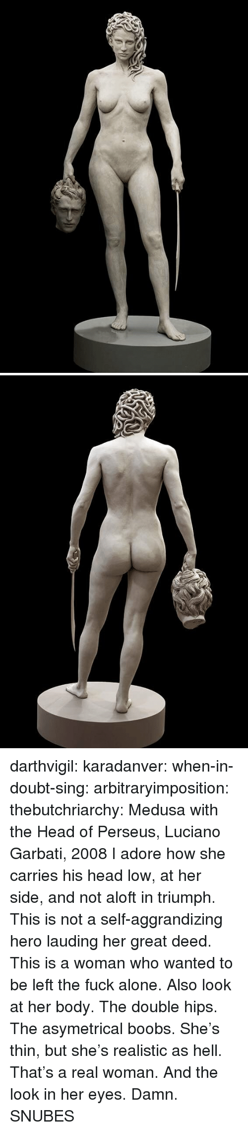 perseus: darthvigil: karadanver:  when-in-doubt-sing:  arbitraryimposition:  thebutchriarchy: Medusa with the Head of Perseus, Luciano Garbati, 2008 I adore how she carries his head low, at her side, and not aloft in triumph.  This is not a self-aggrandizing hero lauding her great deed. This is a woman who wanted to be left the fuck alone.   Also look at her body. The double hips. The asymetrical boobs. She's thin, but she's realistic as hell. That's a real woman.  And the look in her eyes. Damn.      SNUBES