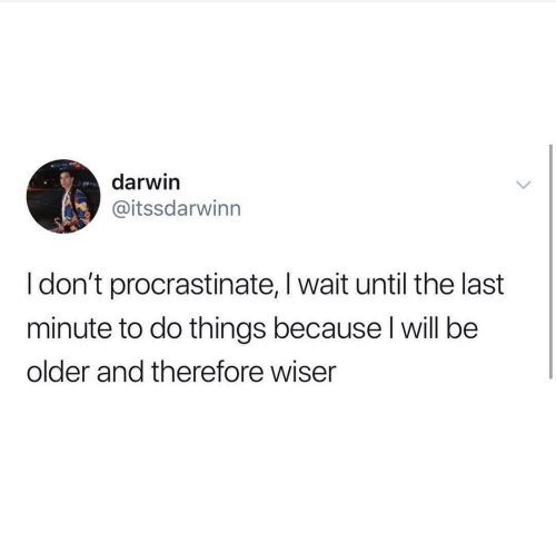 Darwin, Will, and Last Minute: darwin  @itssdarwinn  I don't procrastinate, I wait until the last  minute to do things because l will be  older and therefore wiser