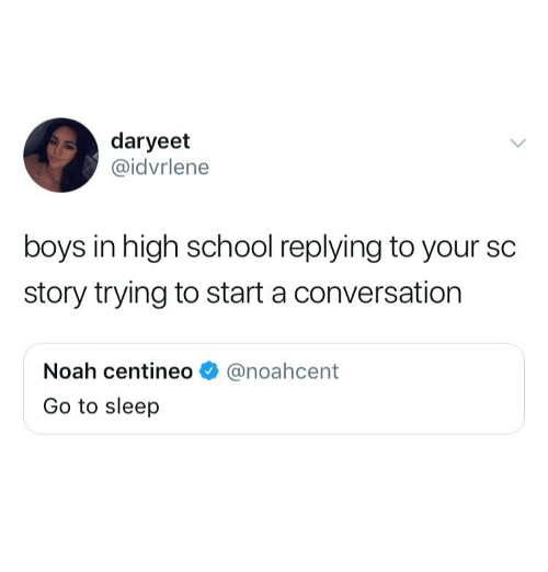 Start A Conversation: daryeet  @idvrlene  boys in high school replying to your sc  story trying to start a conversation  Noah centineo  Go to sleep  @noahcent