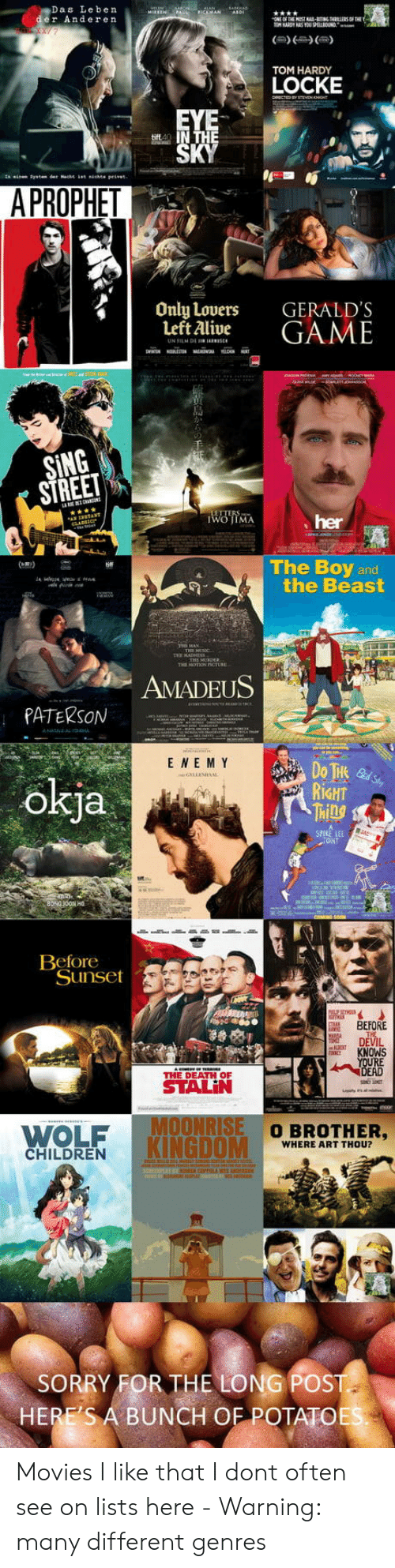 potatoe: Das Leben  er Anderen  TOM HARDY  LOCKE  A PROPHET  Only Lovers  Left Alive  GERALD'S  GAME  SING  STREE  her  The Boy and  the Beast  AMADEUS  PATERSON  E NE M Y  okja  RİGHT  Ml  CANT  Beforeot  Sunset  BEFORE  DEVIL  KNOWS  RE  THE DEATH OF  WOLF  KINGDOM  O BROTHER,  WHERE ART THOU?  CHILDREN  SORRY FOR THE LONG POST  HERE'S A BUNCH OF POTATOE Movies I like that I dont often see on lists here - Warning: many different genres