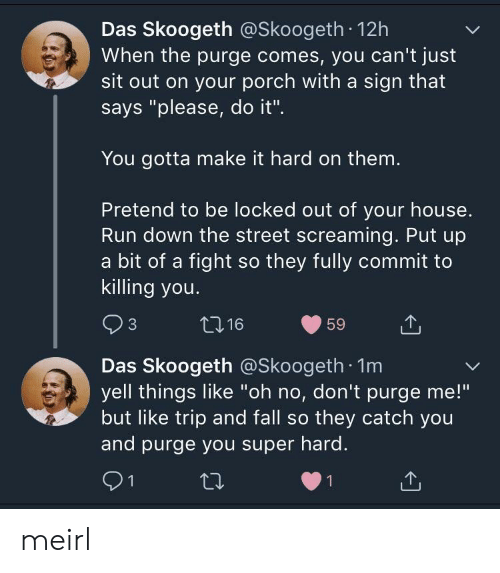 "Fall, Run, and The Purge: Das Skoogeth @Skoogeth 12h  When the purge comes, you can't just  sit out on your porch with a sign that  says ""please, do it"".  You gotta make it hard on them  Pretend to be locked out of your house.  Run down the street screaming. Put up  a bit of a fight so they fully commit to  killing you.  Das Skoogeth @Skoogeth 1m  yell things like ""oh no, don't purge me!""  but like trip and fall so they catch you  and purge you super hard. meirl"