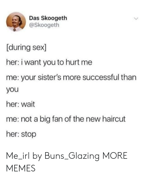 Haircut: Das Skoogeth  @Skoogeth  [during sex  her: i want you to hurt me  me: your sister's more successful than  you  her: wait  me: not a big fan of the new haircut  her: stop Me_irl by Buns_Glazing MORE MEMES