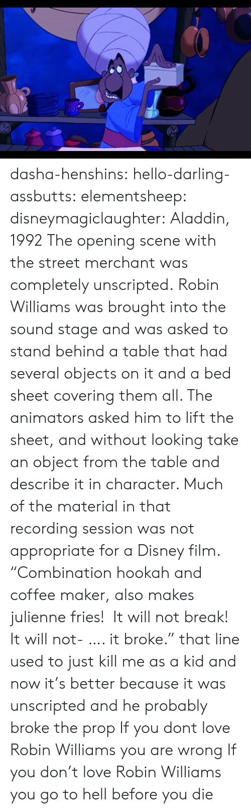 "Robin Williams: dasha-henshins: hello-darling-assbutts:  elementsheep:  disneymagiclaughter:  Aladdin, 1992 The opening scene with the street merchant was completely unscripted. Robin Williams was brought into the sound stage and was asked to stand behind a table that had several objects on it and a bed sheet covering them all. The animators asked him to lift the sheet, and without looking take an object from the table and describe it in character. Much of the material in that recording session was not appropriate for a Disney film.   ""Combination hookah and coffee maker, also makes julienne fries!  It will not break! It will not- …. it broke."" that line used to just kill me as a kid and now it's better because it was unscripted and he probably broke the prop  If you dont love Robin Williams you are wrong   If you don't love Robin Williams you go to hell before you die"