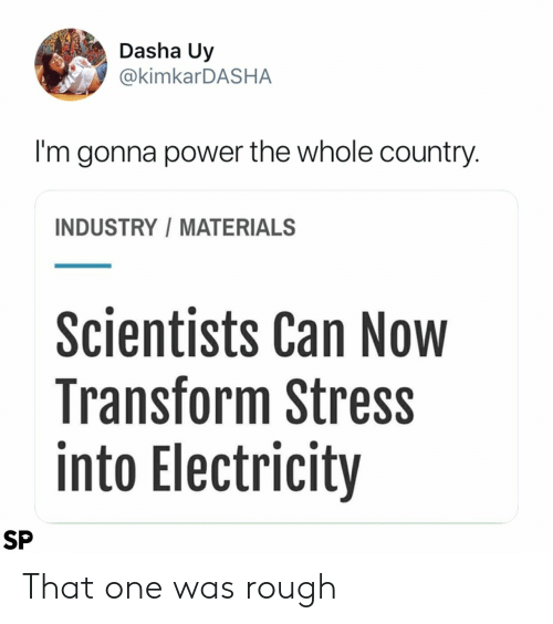 Power, Rough, and Stress: Dasha Uy  @kimkarDASHA  I'm gonna power the whole country.  INDUSTRY/MATERIALS  Scientists Can Now  Transform Stress  into Electricity  SP That one was rough