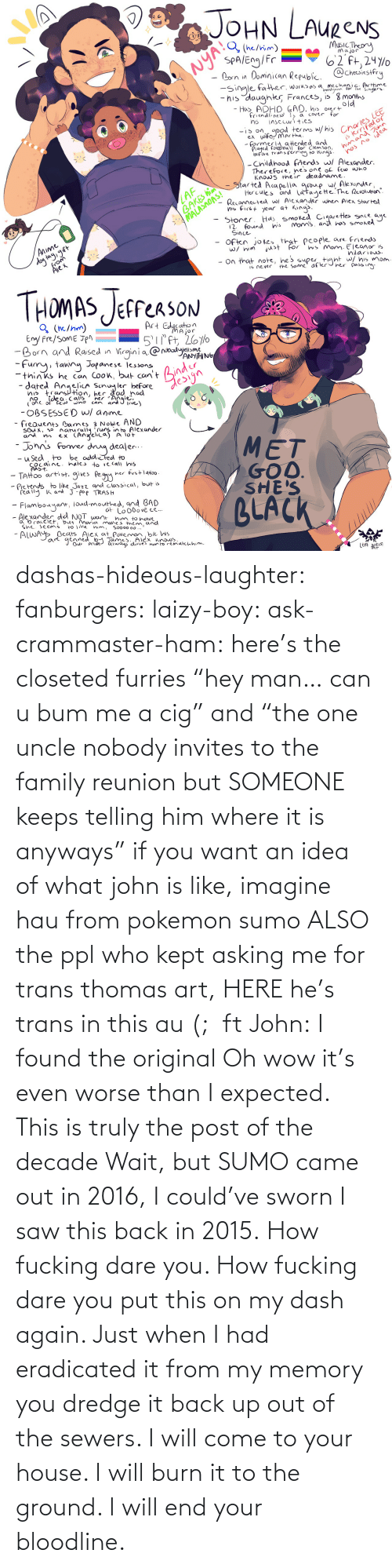 "decade: dashas-hideous-laughter:  fanburgers:   laizy-boy:   ask-crammaster-ham:   here's the closeted furries ""hey man… can u bum me a cig"" and ""the one uncle nobody invites to the family reunion but SOMEONE keeps telling him where it is anyways""   if you want an idea of what john is like, imagine hau from pokemon sumo ALSO the ppl who kept asking me for trans thomas art, HERE he's trans in this au (;  ft John:    I found the original     Oh wow it's even worse than I expected. This is truly the post of the decade    Wait, but SUMO came out in 2016, I could've sworn I saw this back in 2015.    How fucking dare you. How fucking dare you put this on my dash again. Just when I had eradicated it from my memory you dredge it back up out of the sewers. I will come to your house. I will burn it to the ground. I will end your bloodline."