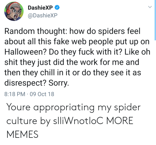 Chill, Dank, and Fake: DashieXP  @DashieXP  Random thought: how do spiders feel  about all this fake web people put up on  Halloween? Do they fuck with it? Like oh  shit they just did the work for me and  then they chill in it or do they see it as  disrespect? Sorry  8:18 PM 09 Oct 18 Youre appropriating my spider culture by slliWnotloC MORE MEMES